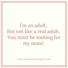 I'm an adult, but not like a real adult, You must be looking for my mom!