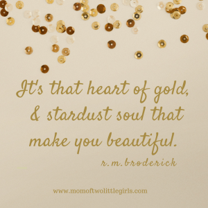 It's that heart of gold & stardust soul that make you beautiful.