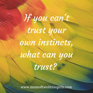 If you can't trust your own instincts, what can you trust-